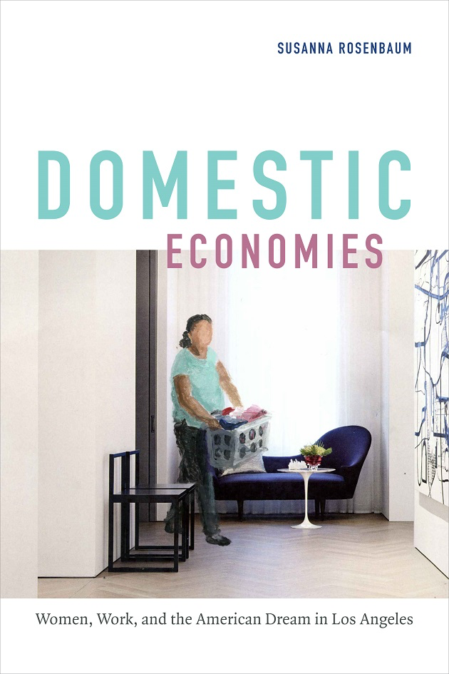 Domestic Economies: Women, Work, and the American Dream in Los Angeles (Duke UP, 2017).