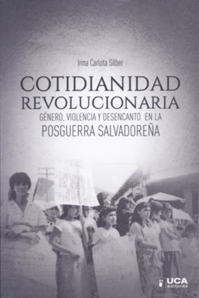 """A black and white image of Latinx women protesting; the signs are too faded to read clearly. In black letters it says, in Spanish, """"Cotidianidad Revolucionaria Genero, Violencia y Desencanto En La Pos Guerra Salvadorena."""" Written by Irina Carlota Silber."""