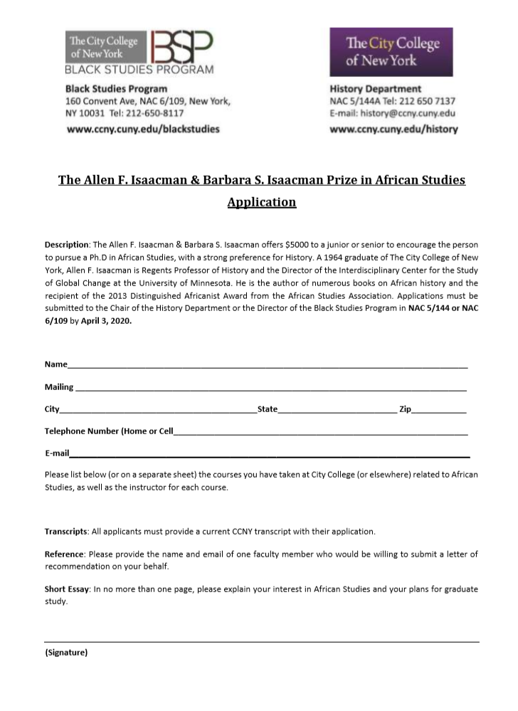 The Allen F. Isaacman & Barbara S. Isaacman Prize in African Studies Application    Description: The Allen F. Isaacman & Barbara S. Isaacman offers $5000 to a junior or senior to encourage the person to pursue a Ph.D in African Studies, with a strong preference for History. A 1964 graduate of The City College of New York, Allen F. Isaacman is Regents Professor of History and the Director of the Interdisciplinary Center for the Study of Global Change at the University of Minnesota. He is the author of numerous books on African history and the recipient of the 2013 Distinguished Africanist Award from the African Studies Association. Applications must be submitted to the Chair of the History Department or the Director of the Black Studies Program in NAC 5/144 or NAC 6/109 by April 3, 2020.    Name_______________________________________________________________________________________  Mailing _____________________________________________________________________________________                                      City___________________________________________State__________________________ Zip____________  Telephone Number (Home or Cell________________________________________________________________  E-mail_______________________________________________________________________________________  Please list below (or on a separate sheet) the courses you have taken at City College (or elsewhere) related to African Studies, as well as the instructor for each course.     Transcripts: All applicants must provide a current CCNY transcript with their application.   Reference: Please provide the name and email of one faculty member who would be willing to submit a letter of recommendation on your behalf.   Short Essay: In no more than one page, please explain your interest in African Studies and your plans for graduate study.      (Signature)
