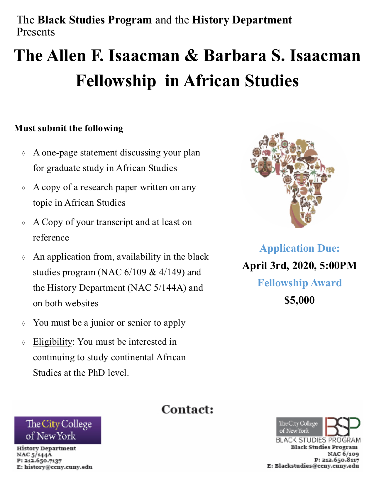 The Black Studies Program and the History Department  PresentsThe Allen F. Isaacman & Barbara S. Isaacman  Fellowship  in African Studies  .Must submit the following A one-page statement discussing your plan for graduate study in African Studies  A copy of a research paper written on any topic in African Studies A Copy of your transcript and at least on reference An application from, availability in the black studies program (NAC 6/109 & 4/149) and the History Department (NAC 5/144A) and on both websites You must be a junior or senior to apply Eligibility: You must be interested in continuing to study continental African Studies at the PhD level.Application Due: April 3rd, 2020, 5:00PM Fellowship Award  $5,000