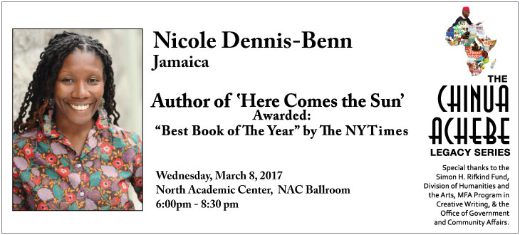 Wednesday, March 8, 2017  6:00pm - 8:30pm  North Academic Center, NAC Ballroom Nicole Dennis-Benn is the author of the critically acclaimed debut novel, HERE COMES THE SUN,